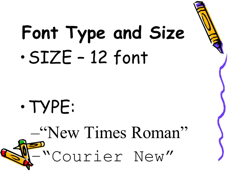Font Type and Size SIZE – 12 font TYPE: New Times Roman Courier New