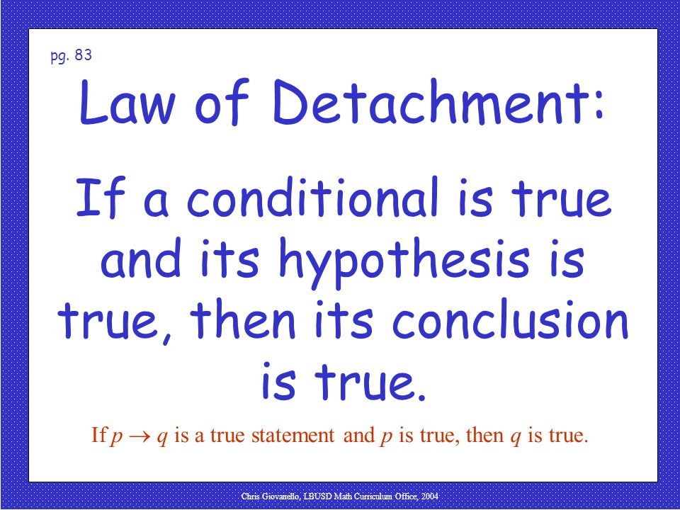 pg. 83 Law of Detachment: If a conditional is true and its hypothesis is true, then its conclusion is true.