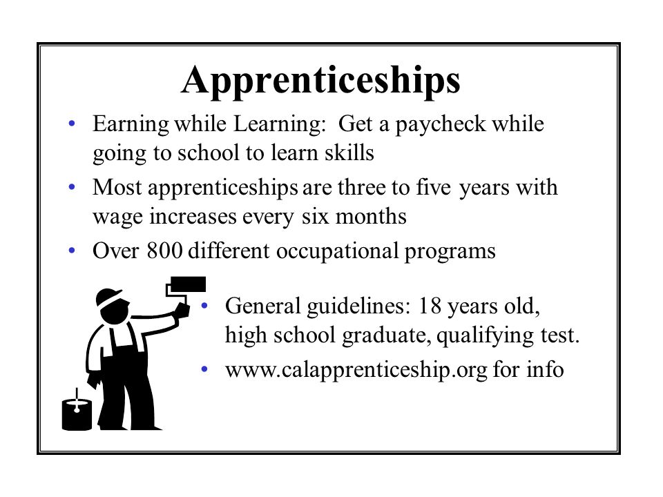 Apprenticeships Earning while Learning: Get a paycheck while going to school to learn skills.