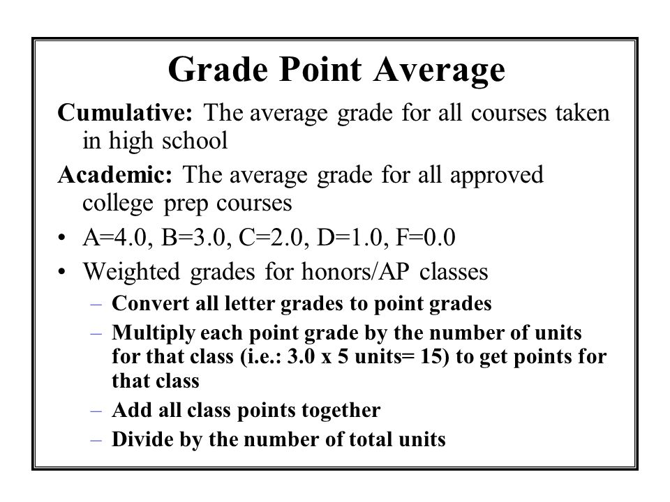 Grade Point Average Cumulative: The average grade for all courses taken in high school.