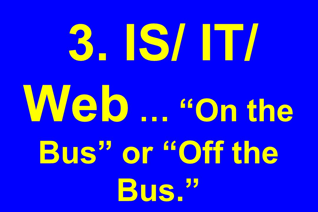 3. IS/ IT/ Web … On the Bus or Off the Bus.