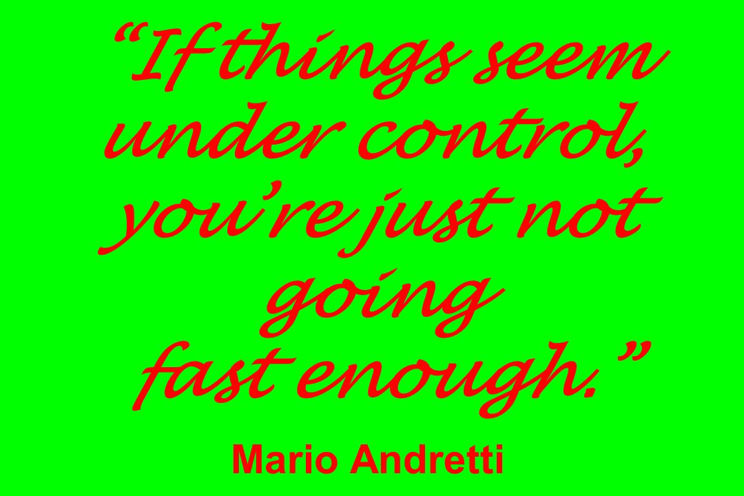 If things seem under control, you're just not going fast enough