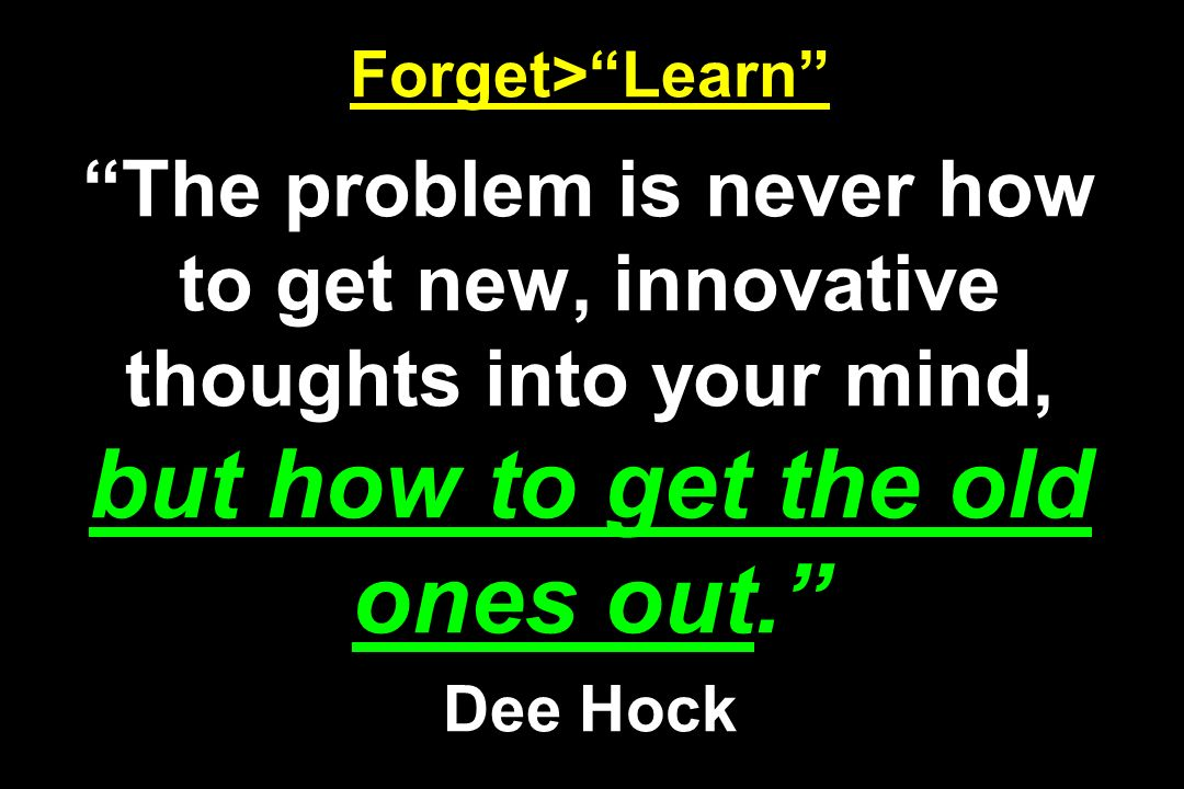 Forget> Learn The problem is never how to get new, innovative thoughts into your mind, but how to get the old ones out. Dee Hock