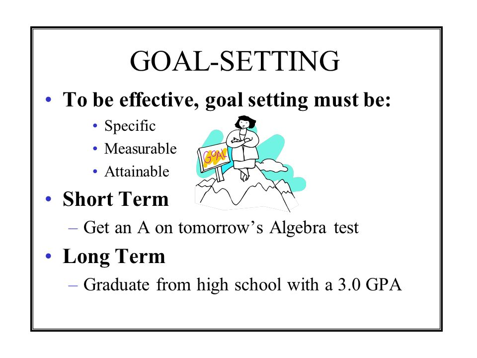 GOAL-SETTING To be effective, goal setting must be: Short Term
