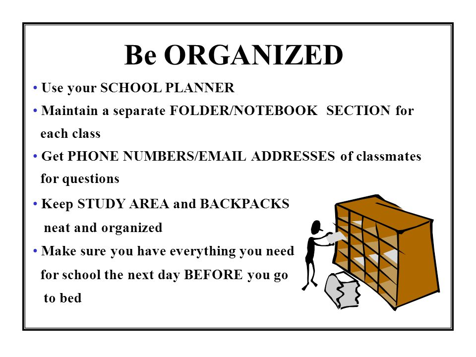 Be ORGANIZED Use your SCHOOL PLANNER
