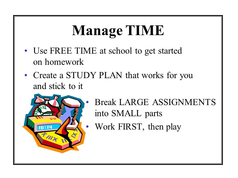 Manage TIME Use FREE TIME at school to get started on homework