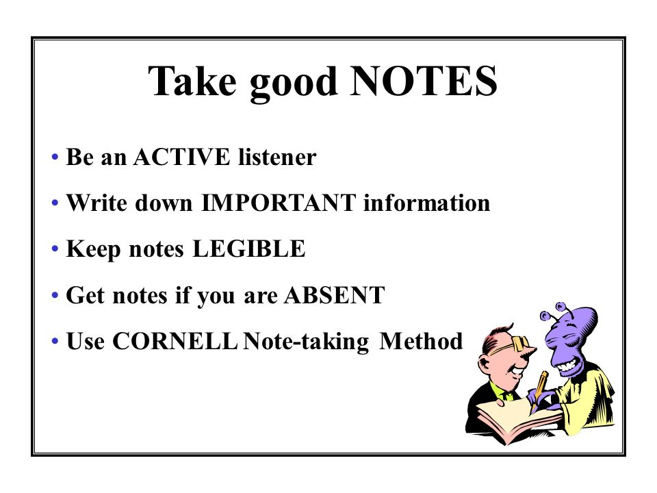 Take good NOTES Be an ACTIVE listener Write down IMPORTANT information