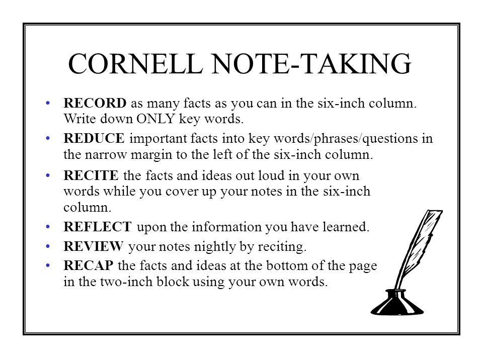 CORNELL NOTE-TAKING RECORD as many facts as you can in the six-inch column. Write down ONLY key words.