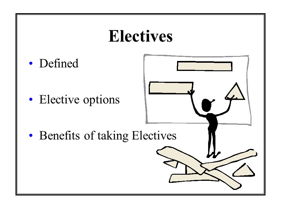Electives Defined Elective options Benefits of taking Electives