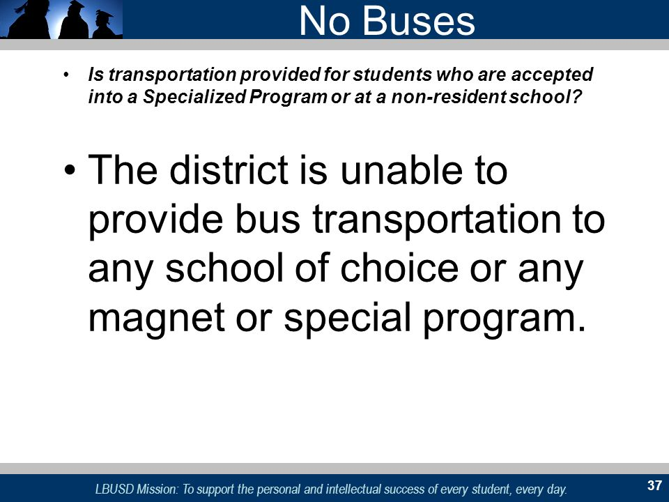 No Buses Is transportation provided for students who are accepted into a Specialized Program or at a non-resident school
