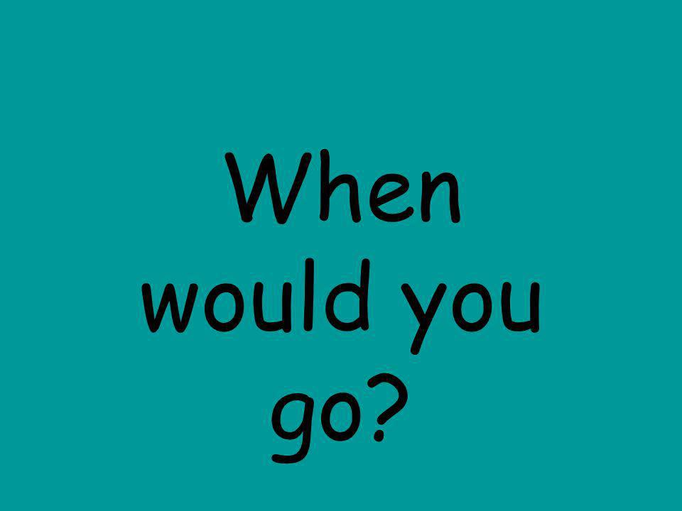When would you go