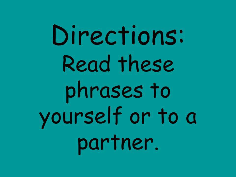 Directions: Read these phrases to yourself or to a partner.