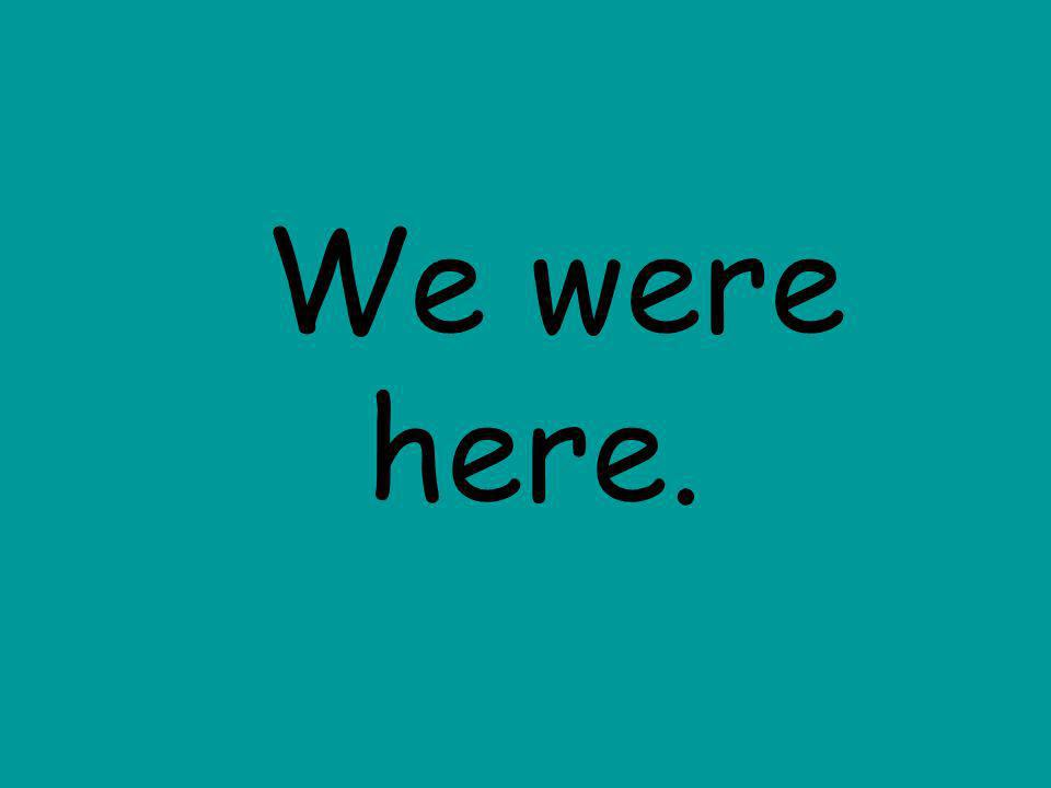 We were here.