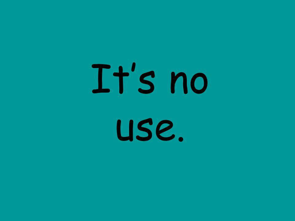 It's no use.