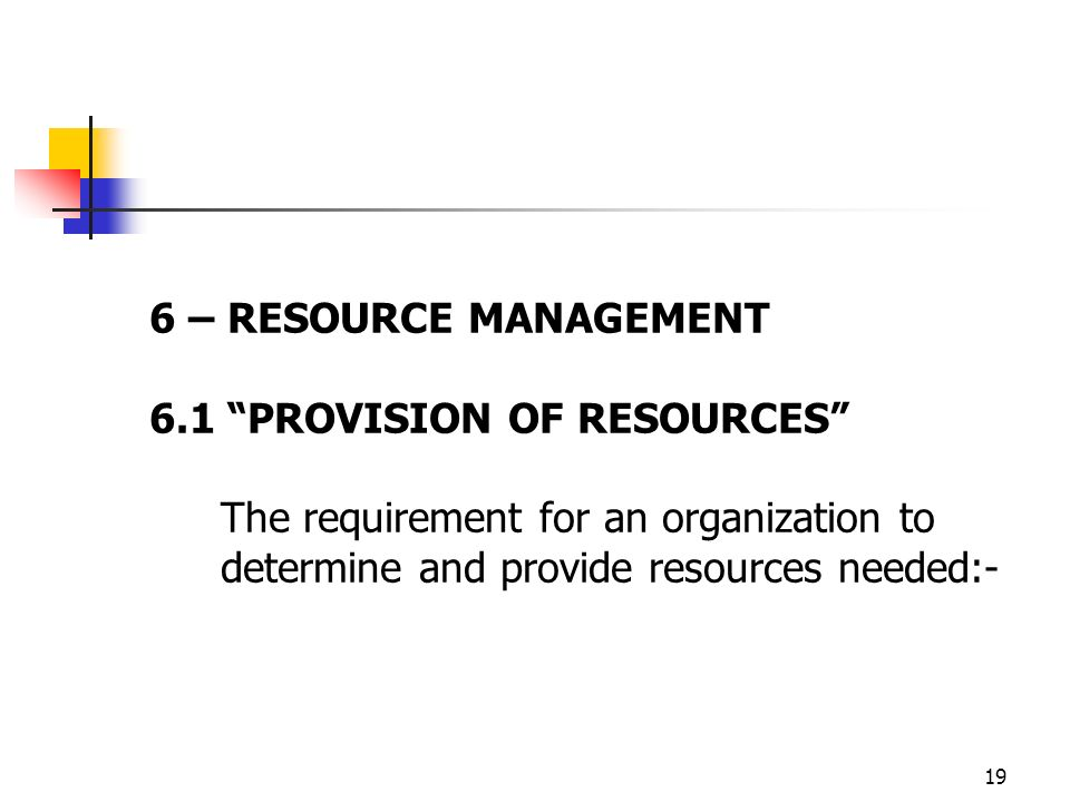 6 – RESOURCE MANAGEMENT 6.1 PROVISION OF RESOURCES The requirement for an organization to determine and provide resources needed:-
