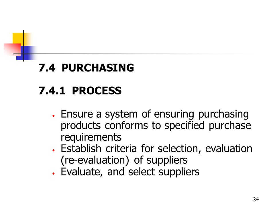 7.4 PURCHASING 7.4.1 PROCESS. Ensure a system of ensuring purchasing products conforms to specified purchase requirements.