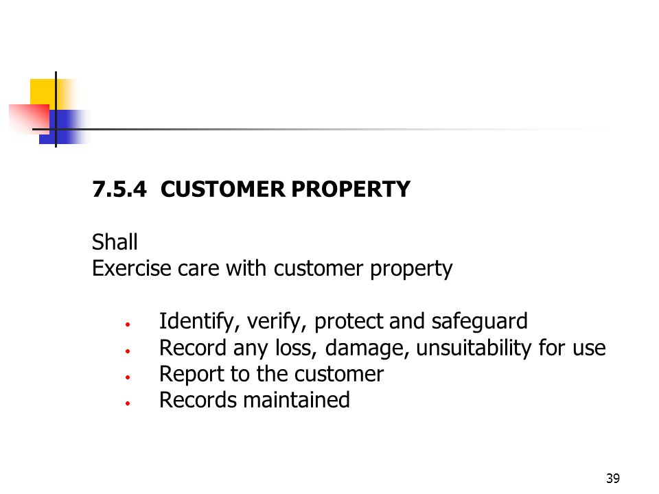 7.5.4 CUSTOMER PROPERTY Shall. Exercise care with customer property. Identify, verify, protect and safeguard.