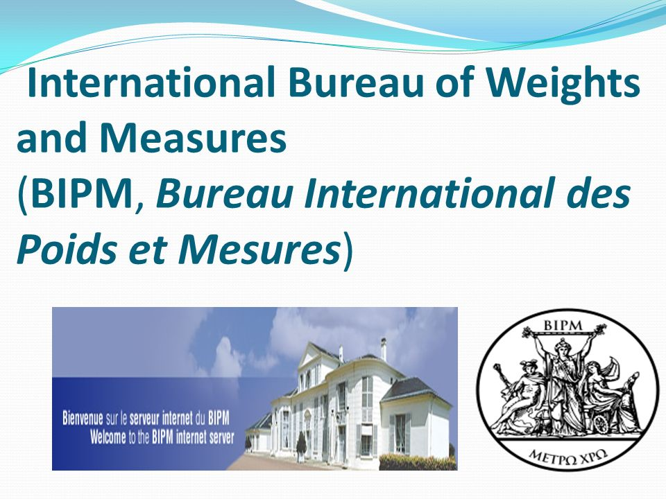 International Bureau of Weights and Measures (BIPM, Bureau International des Poids et Mesures)