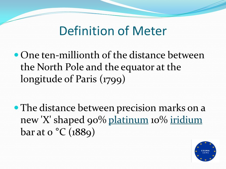 Definition of Meter One ten-millionth of the distance between the North Pole and the equator at the longitude of Paris (1799)