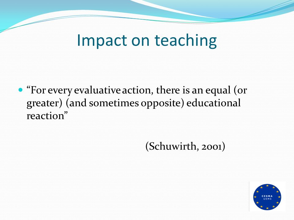 Impact on teaching For every evaluative action, there is an equal (or greater) (and sometimes opposite) educational reaction