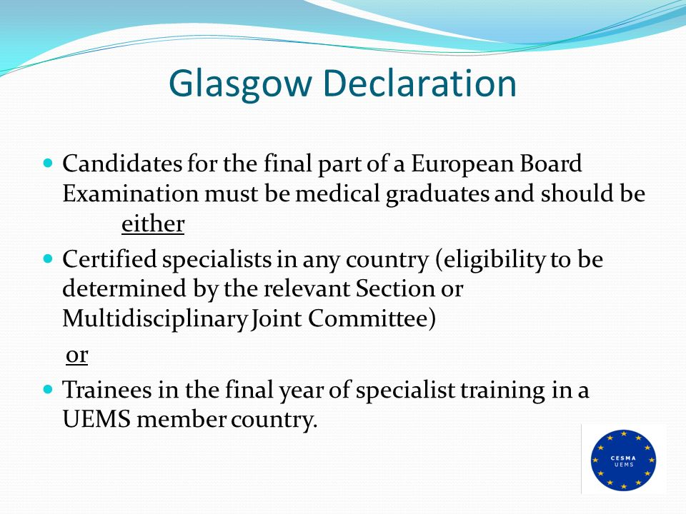 Glasgow Declaration Candidates for the final part of a European Board Examination must be medical graduates and should be either
