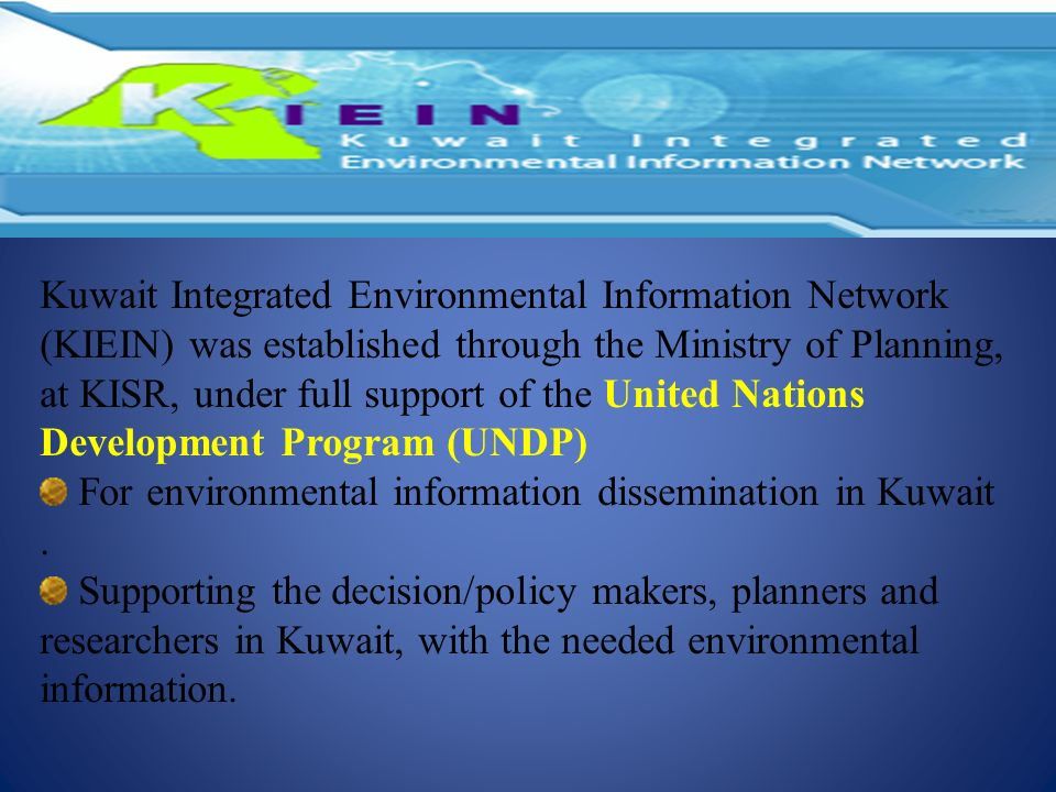 Kuwait Integrated Environmental Information Network (KIEIN) was established through the Ministry of Planning, at KISR, under full support of the United Nations Development Program (UNDP)
