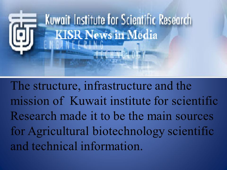 The structure, infrastructure and the mission of Kuwait institute for scientific Research made it to be the main sources for Agricultural biotechnology scientific and technical information.