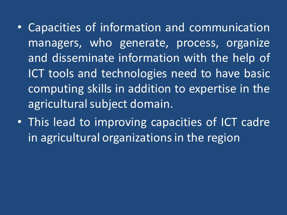 Capacities of information and communication managers, who generate, process, organize and disseminate information with the help of ICT tools and technologies need to have basic computing skills in addition to expertise in the agricultural subject domain.