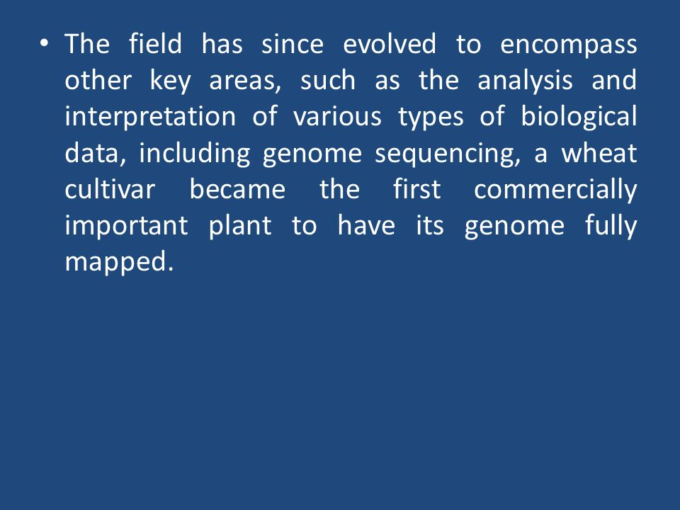 The field has since evolved to encompass other key areas, such as the analysis and interpretation of various types of biological data, including genome sequencing, a wheat cultivar became the first commercially important plant to have its genome fully mapped.