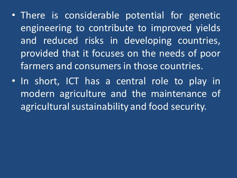 There is considerable potential for genetic engineering to contribute to improved yields and reduced risks in developing countries, provided that it focuses on the needs of poor farmers and consumers in those countries.