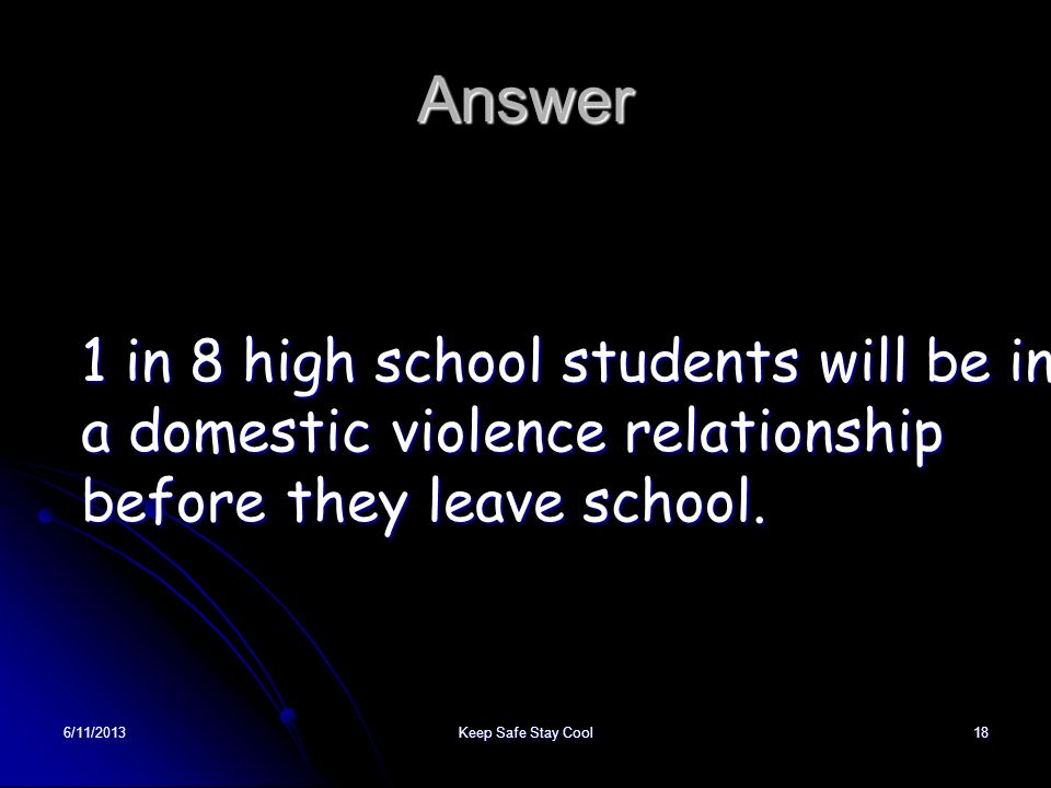 Answer 1 in 8 high school students will be in a domestic violence relationship before they leave school.