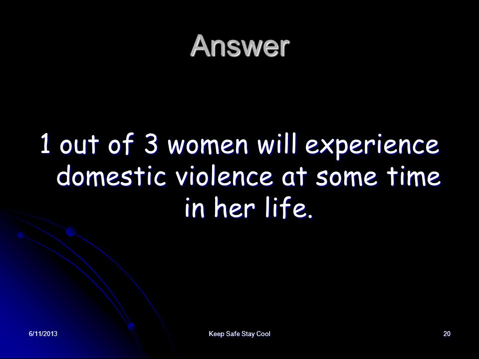 Answer1 out of 3 women will experience domestic violence at some time in her life.