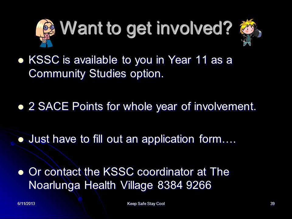 Want to get involved KSSC is available to you in Year 11 as a Community Studies option. 2 SACE Points for whole year of involvement.