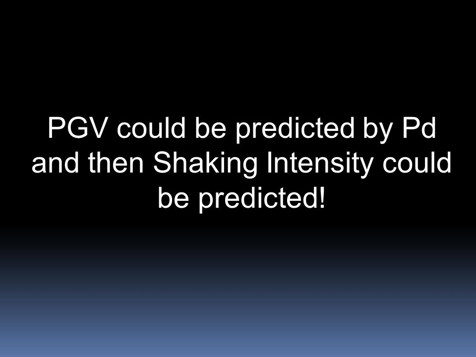PGV could be predicted by Pd and then Shaking Intensity could be predicted!