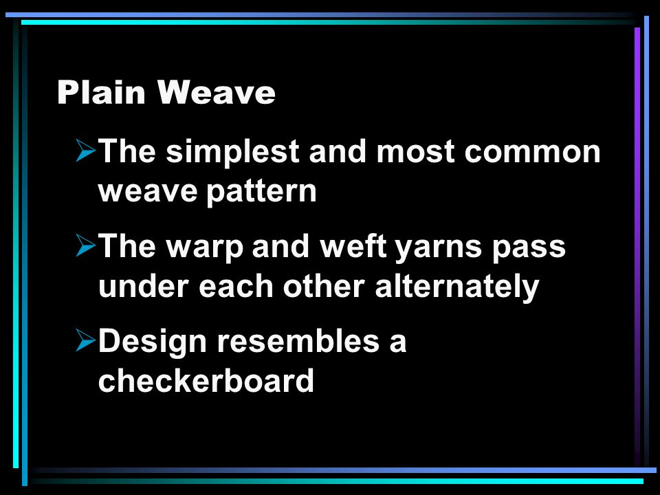 Plain Weave The simplest and most common weave pattern. The warp and weft yarns pass under each other alternately.