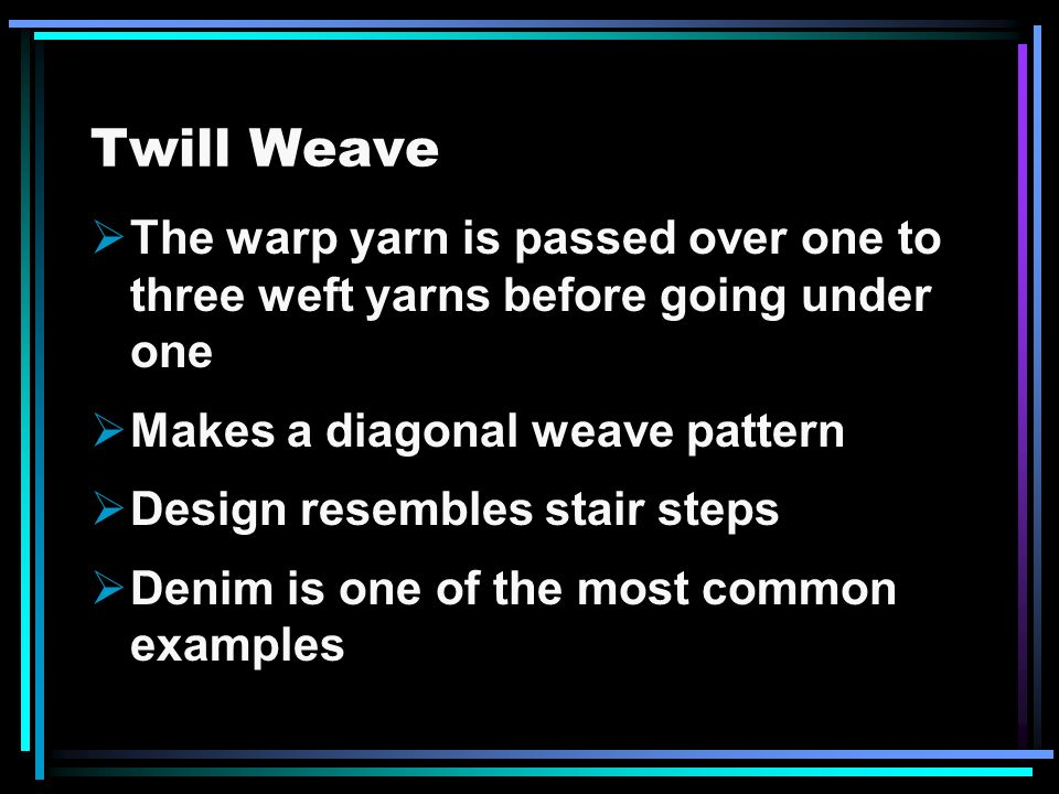 Twill Weave The warp yarn is passed over one to three weft yarns before going under one. Makes a diagonal weave pattern.