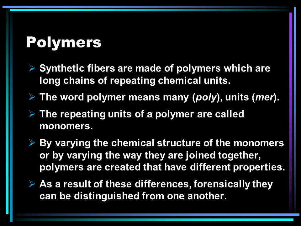 Polymers Synthetic fibers are made of polymers which are long chains of repeating chemical units. The word polymer means many (poly), units (mer).