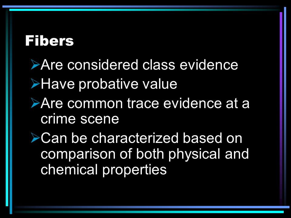 Fibers Are considered class evidence. Have probative value. Are common trace evidence at a crime scene.