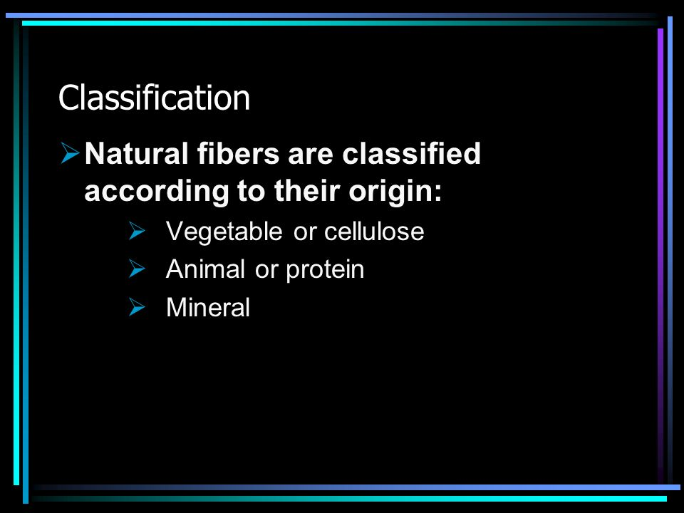 Classification Natural fibers are classified according to their origin: Vegetable or cellulose. Animal or protein.