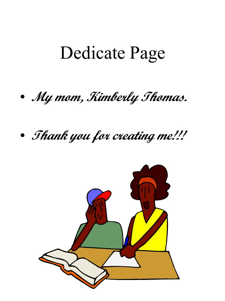 Dedicate Page My mom, Kimberly Thomas. Thank you for creating me!!!