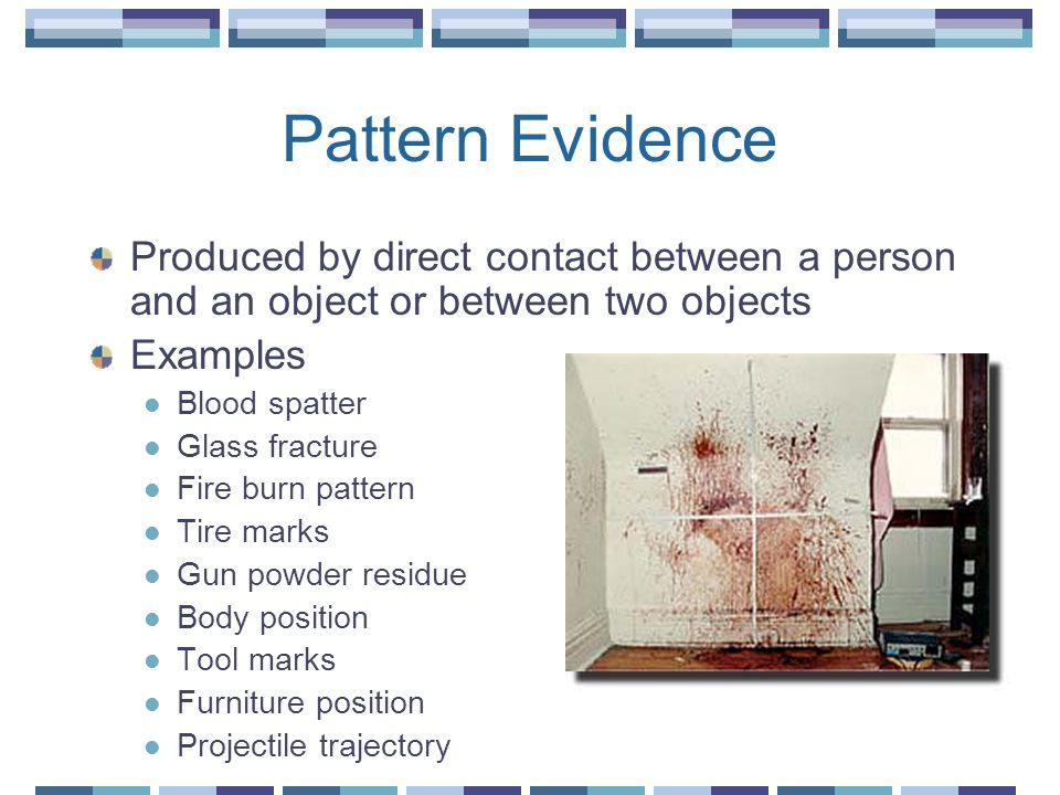 Pattern Evidence Produced by direct contact between a person and an object or between two objects. Examples.