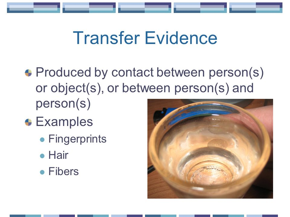 Transfer Evidence Produced by contact between person(s) or object(s), or between person(s) and person(s)