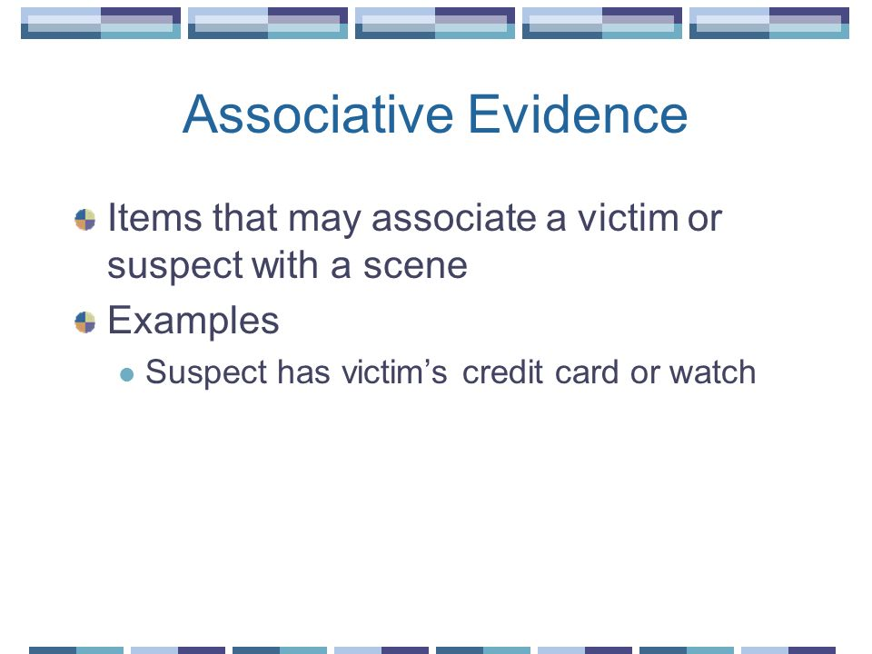 Associative Evidence Items that may associate a victim or suspect with a scene.