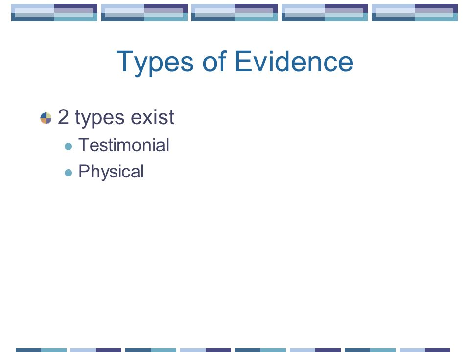Types of Evidence 2 types exist Testimonial Physical