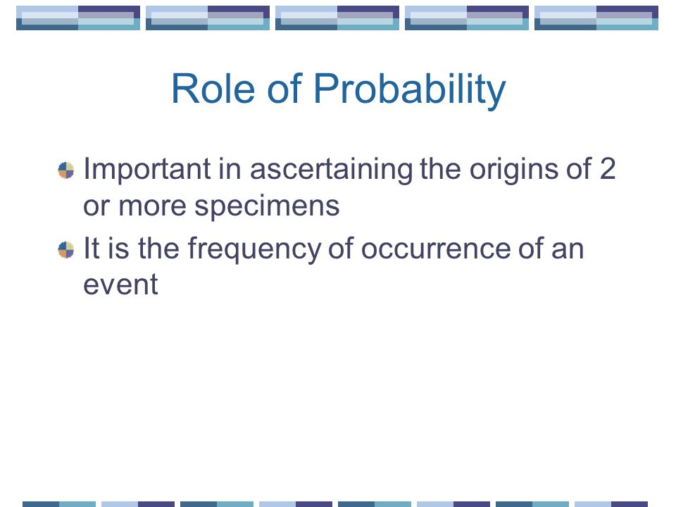 Role of Probability Important in ascertaining the origins of 2 or more specimens.
