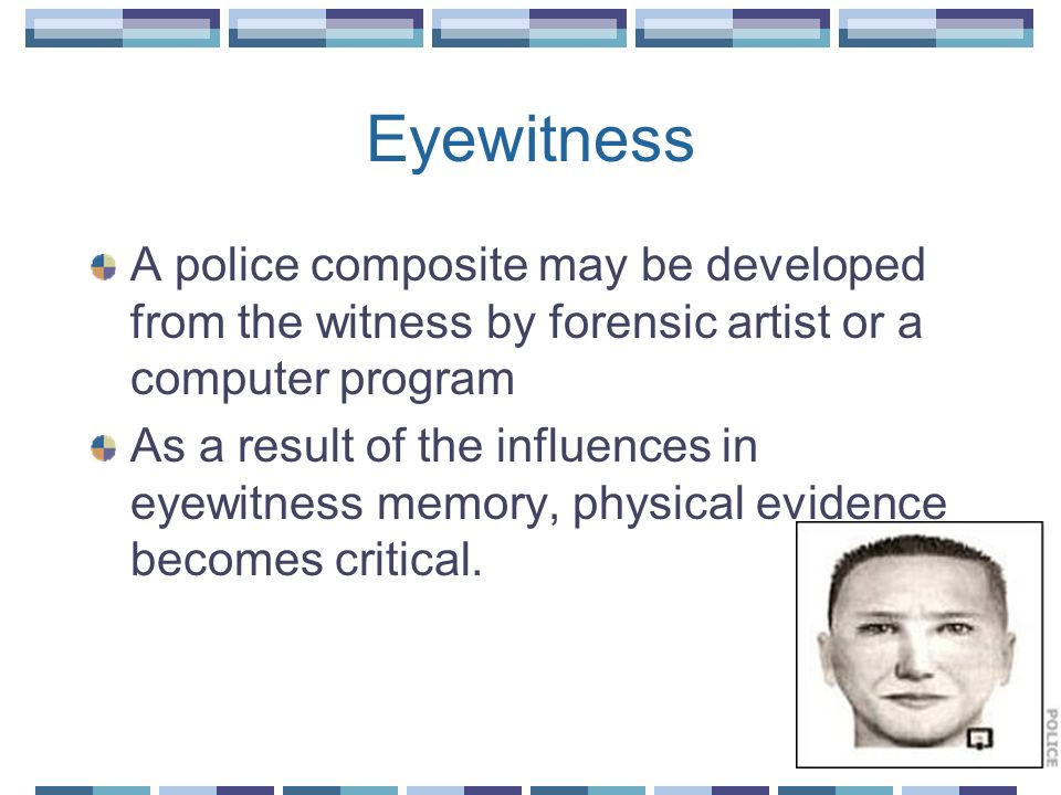 Eyewitness A police composite may be developed from the witness by forensic artist or a computer program.