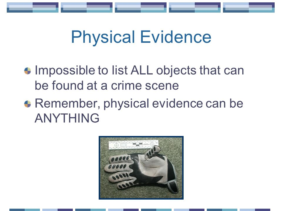 Physical Evidence Impossible to list ALL objects that can be found at a crime scene.
