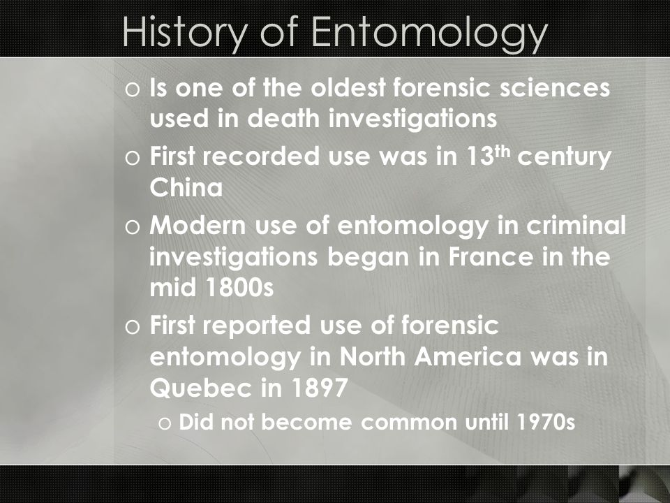 History of Entomology Is one of the oldest forensic sciences used in death investigations. First recorded use was in 13th century China.