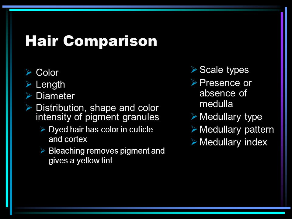 Hair Comparison Scale types Color Presence or absence of medulla