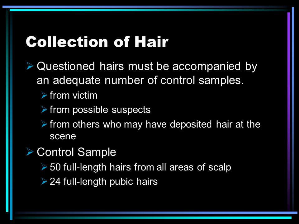 Collection of Hair Questioned hairs must be accompanied by an adequate number of control samples. from victim.